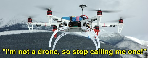 I'm not a drone, I'm an RC aircraft; a multi-rotor RC aircraft to be specific.